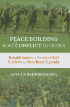 PEACE-BUILDING IN POST-CONFLICT SOCIETIES: Rehabilitation of Former Child Soldiers in Northern Uganda